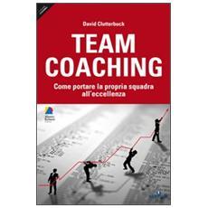 Team coaching. Come portare la propria squadra all'eccellenza