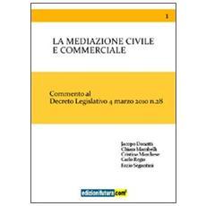 La mediazione civile e commerciale. Commento al decreto legislativo 4 marzo 2010 n. 28