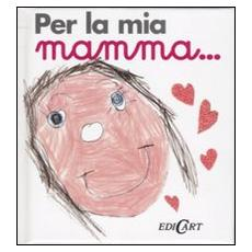 Per la mia mamma. . .