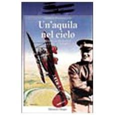 Aquila nel cielo. Mario De Bernardi. La vita, le imprese (Un')