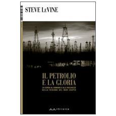 Il petrolio e la gloria. La corsa al dominio e alle ricchezze della regione del Mar Caspio