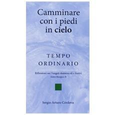 Camminare con i piedi in cielo. Tempo ordinario. Riflessioni sui Vangeli domenicali e festivi. Anno liturgico 2011-2012 (Ciclo B)
