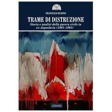 Trame di distruzione. Storia e analisi della guerra civile in ex-Jugoslavia (1991-1995)