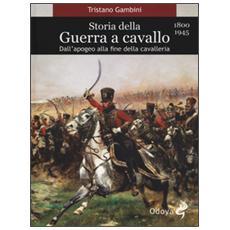 Storia della guerra a cavallo 1800-1945. Dall'apogeo alla fine della cavalleria