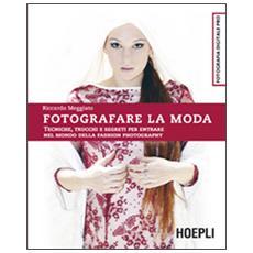 Fotografare la moda. Tecniche, trucchi e segreti per entrare nel mondo della fashion photography