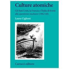 Laura Ciglioni - Culture Atomiche. Gli Stati Uniti, La Francia E L'italia Di Fronte Alla Questione Nucleare (1962-68)