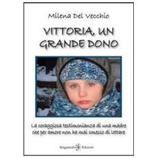 Vittoria, un grande dono. La coraggiosa testimonianza di una madre che per amore non ha mai smesso di lottare
