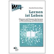 Lernen ist Leben Chancen und Grenzen des Lernens in Weiterbildung und Bibliotheken