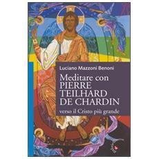 Meditare con Pierre Teilhard de Chardin. Verso il Cristo più grande