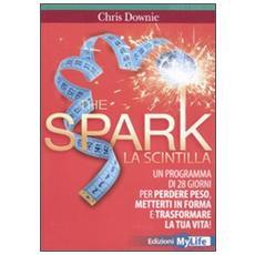 The spark. La scintilla. Programma di 28 giorni per perdere peso, mettersi in forma e trasformare la tua vita!