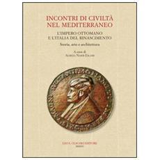 Incontri di civiltà nel Mediterraneo. L'Impero Ottomano e l'Italia del Rinascimento. Storia, arte e architettura