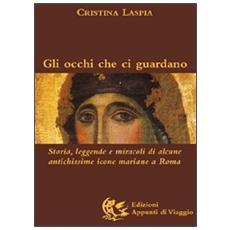 Gli occhi che ci guardano. Storia, leggende e miracoli di alcune antichissime icone mariane a Roma. Ediz. illustrata