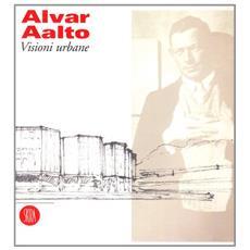 Alvar Aalto. Visioni urbane. Ediz. illustrata
