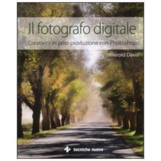 Il fotografo digitale. Creatività in post-produzione con Photoshop