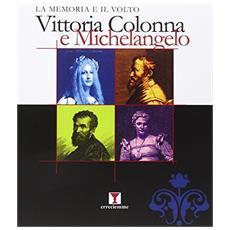 La memoria e il volto. Vittoria Colonna e Michelangelo in rare incisione e stampe. Ediz. illustrata