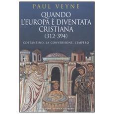 Quando l'Europa è diventata cristiana (312-394) . Costantino, la conversione, l'impero