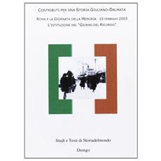 Contributi per una storia giuliano-dalmata. Roma e la giornata della memoria 10 febbraio 2003. L'istituzione del «giorno del ricordo»