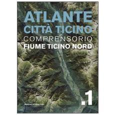 Atlante città Ticino. Vol. 1: Comprensorio fiume Ticino nord.