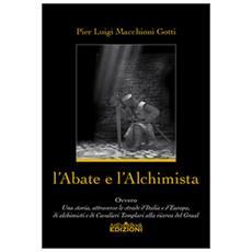 L'abate e l'alchimista. Ovvero, una storia, attraverso le strade d'Italia e d'Europa, di alchimisti e di cavalieri templari alla ricerca del Graal