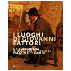I luoghi di Giovanni Fattori. Nell'Accademia di Belle Arti di Firenze. Passato e presente