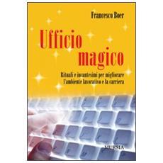 Ufficio magico. Rituali e incantesimi per migliorare l'ambiente lavorativo e la carriera