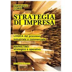 Strategia di impresa. Logica del processo industriale e commerciale. Marketing strategico e operativo