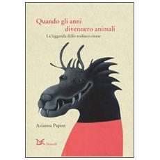 Quando gli anni divennero animali. La leggenda dello zodiaco cinese. Ediz. italiana e cinese