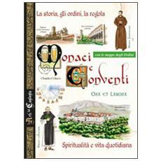Monaci e conventi. La storia, gli ordini, la regola. Spiritualità e vita quotidiana. Con le mappe degli Ordini