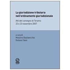 La giurisdizione tributaria nell'ordinamento giurisdizionale. Atti del Convegno di Teramo 22 e 23 novembre 2007