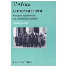 L'africa come carriera. Funzioni e funzionari del colonialismo italiano
