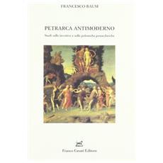 Petrarca antimoderno. Studi sulle invettive e sulle polemiche petrarchesche