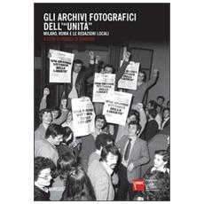 Archivi fotografici dell'�Unit�. Milano, Roma e le redazioni locali (Gli)