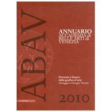 Annuario accademia di Belle arti di Venezia 2010. Presente e futuro della grafica d'arte. Omaggio a Giorgio Trentin