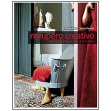Recupero creativo. Oltre 120 soluzioni originali e sostenibili