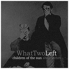What Two Left - Children Of The Sun Shall Wither