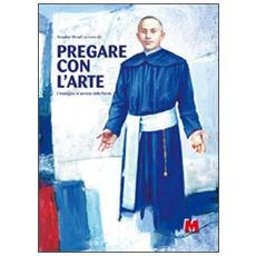 Pregare con l'arte. L'immagine al servizio della parola. Ediz. multilingue