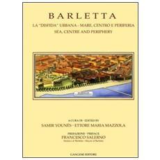 Barletta. La «disfida» urbana. Mare, centro e periferia-Sea, centre and periphery
