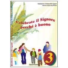Celebrate il Signore perché è buono. Quaderno attivo dei ragazzi. Vol. 3