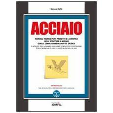 Acciaio. Manuale tecnico per il progetto e la verifica delle strutture in acciaio e delle connessioni bullonate e saldate. Con CD-ROM