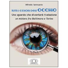 Tutti i colori dell'occhio. uno sguardo che diventerà rivelazione, un mistero fra baltimora e torino