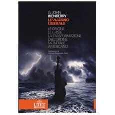 Leviatano liberale. L origini, le crisi e la trasformazione dell'ordine mondiale americano