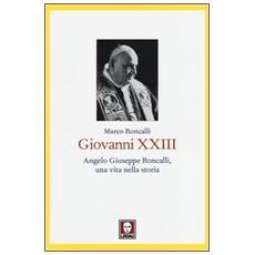 Giovanni XXIII. Angelo Giuseppe Roncalli, una vita nella storia