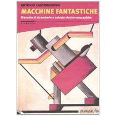 Macchine fantastiche. Manuale di stramberie e astuzie elettro-meccaniche