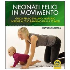 Neonati felici in movimento. Guida per lo sviluppo motorio insieme al tuo bambino da 0 a 12 mesi