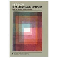 Pragmatismo di Nietzsche. Saggi sul pensiero prospettivistico (Il)