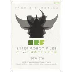 Super Robot Files 1963-1978. L'età d'oro dei robot giapponesi nella storia degli anime e del collezionismo