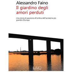 Alessandro Faino - Il Giardino Degli Amori Perduti. Una Storia Di Passione All'Ombra Dell'Acciaieria Piu' Grande D'Europa