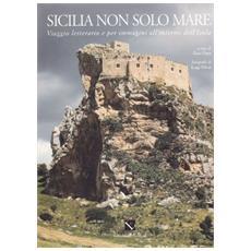 Sicilia. Non solo mare. Viaggio letterario e per immagini all'interno dell'isola