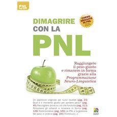 Dimagrire con la PNL. Raggiungere il peso giusto e rimanere in forma grazie alla programmazione neuro-linguistica