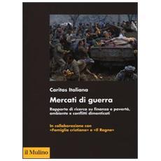Mercati di guerra. Rapporto di ricerca su finanza e povertà, ambiente e conflitti dimenticati